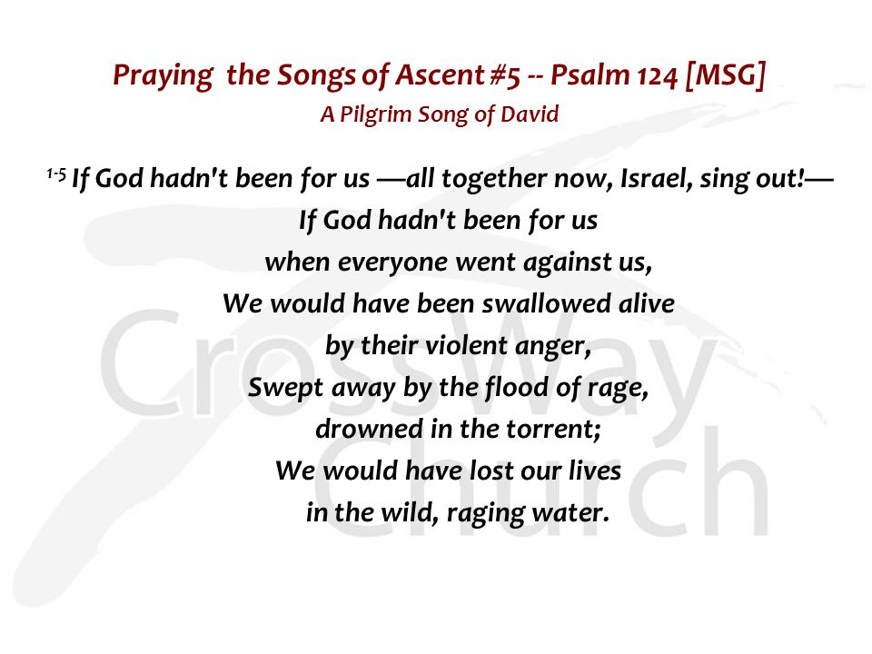 Praying the Songs of Ascent #5 -- Psalm 124 [MSG] A Pilgrim Song of David 1-5 If God hadn t been for us —all together now, Israel, sing out!— If God hadn t been for us when everyone went against us, We would have been swallowed alive by their violent anger, Swept away by the flood of rage, drowned in the torrent; We would have lost our lives in the wild, raging water.