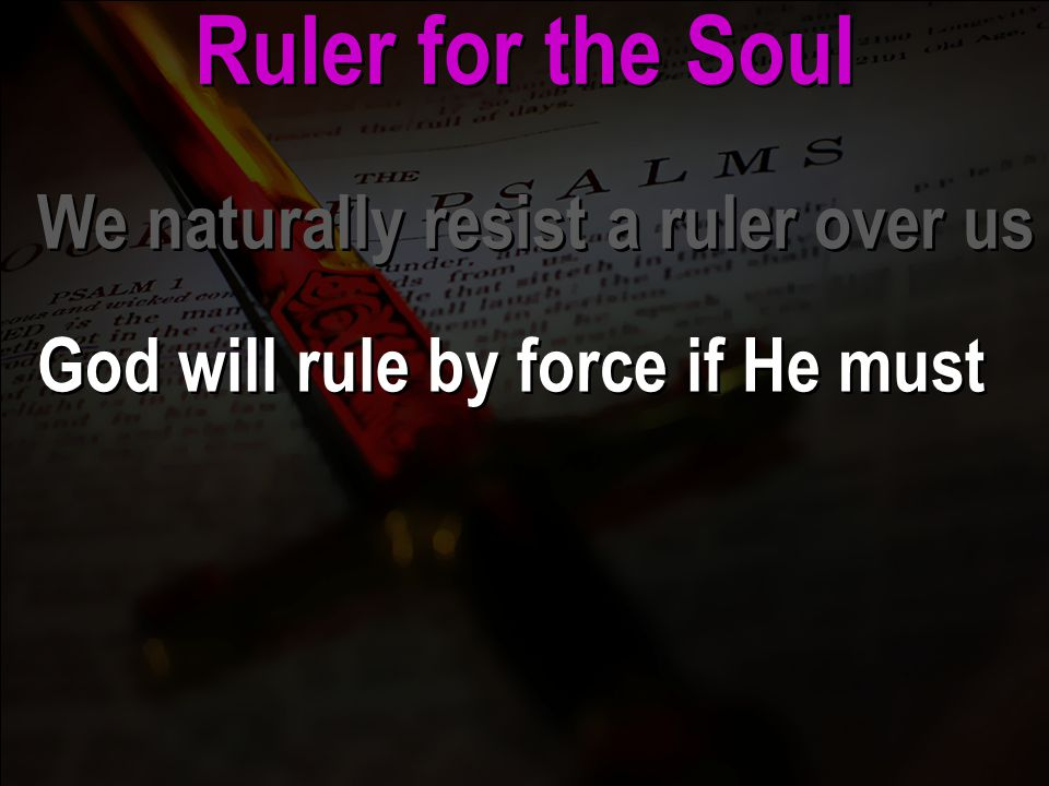Ruler for the Soul We naturally resist a ruler over us God will rule by force if He must We naturally resist a ruler over us God will rule by force if He must