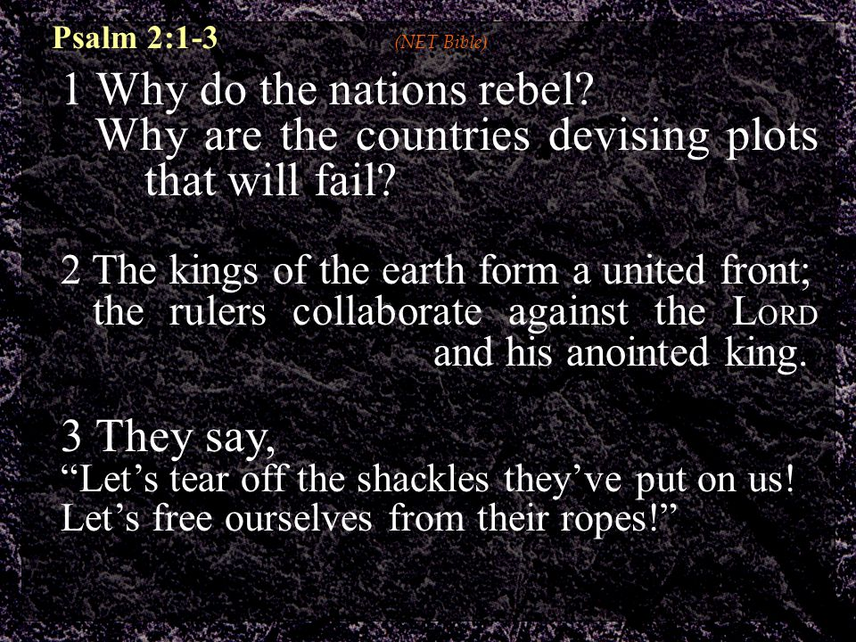 Psalm 2:1-3 (NET Bible) 1 Why do the nations rebel.