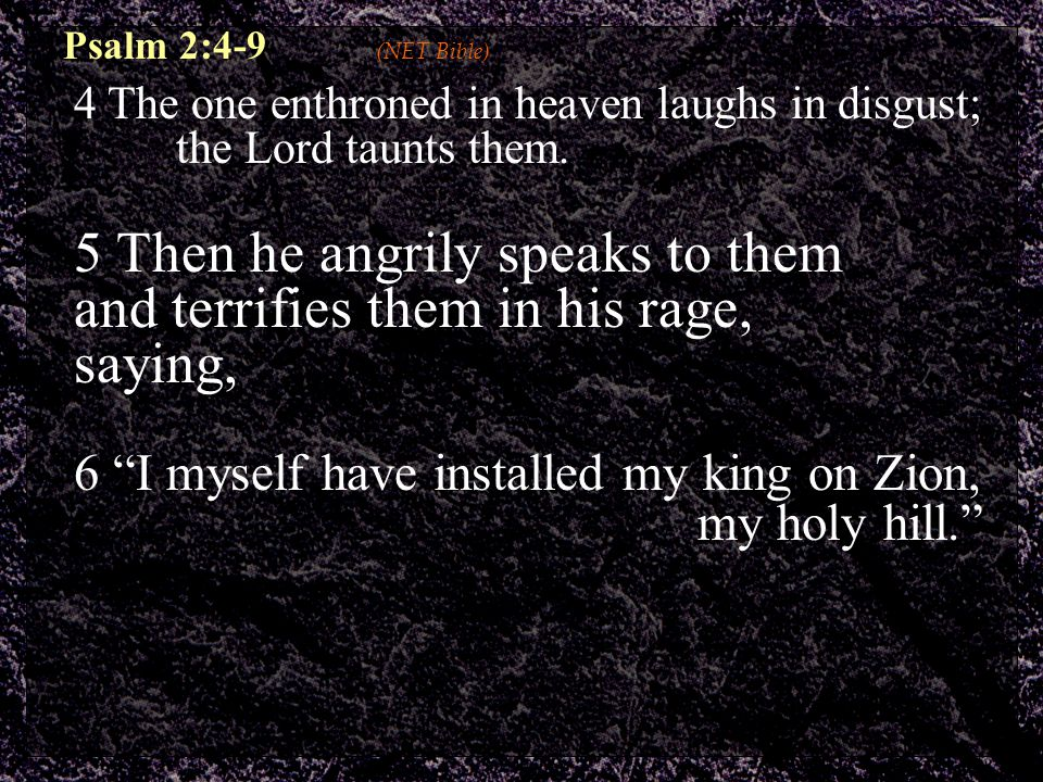Psalm 2:4-9 (NET Bible) 4 The one enthroned in heaven laughs in disgust; the Lord taunts them.