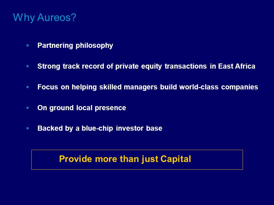 Why Aureos?  Partnering philosophy  Strong track record of private equity transactions in East Africa  Focus on helping skilled managers build worl