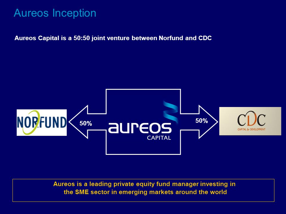 50% Aureos Inception Aureos Capital is a 50:50 joint venture between Norfund and CDC Aureos is a leading private equity fund manager investing in the SME sector in emerging markets around the world