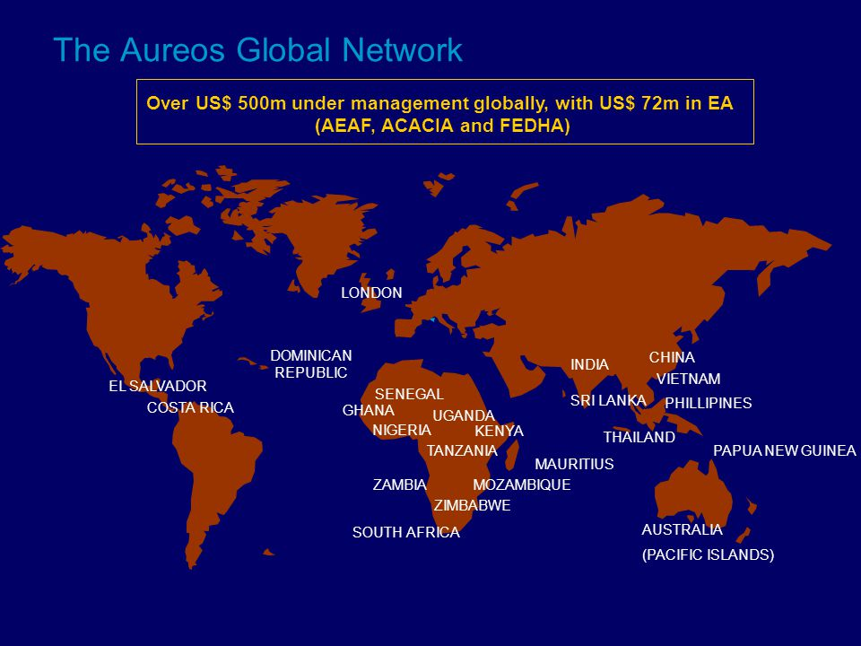 The Aureos Global Network COSTA RICA EL SALVADOR LONDON SOUTH AFRICA NIGERIA MOZAMBIQUE ZIMBABWE ZAMBIA TANZANIA KENYA SRI LANKA MAURITIUS GHANA PAPUA NEW GUINEA Over US$ 500m under management globally, with US$ 72m in EA (AEAF, ACACIA and FEDHA) DOMINICAN REPUBLIC THAILAND INDIA CHINA VIETNAM PHILLIPINES AUSTRALIA (PACIFIC ISLANDS) UGANDA SENEGAL