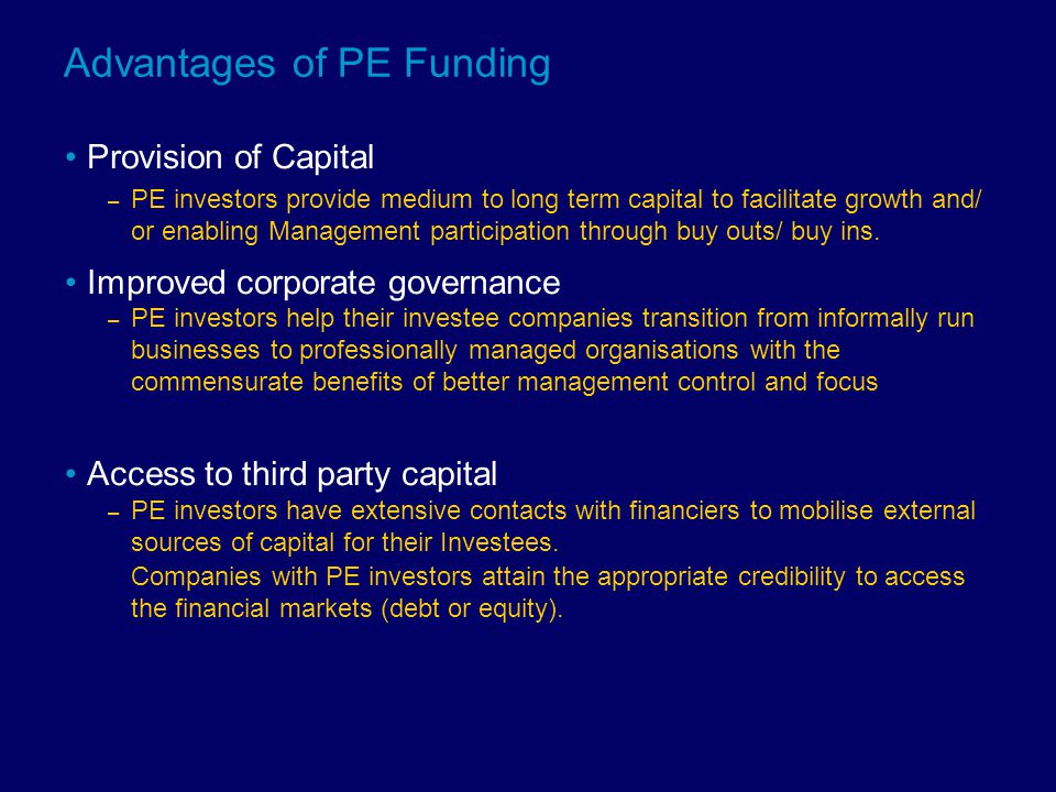 Advantages of PE Funding Provision of Capital – PE investors provide medium to long term capital to facilitate growth and/ or enabling Management participation through buy outs/ buy ins.