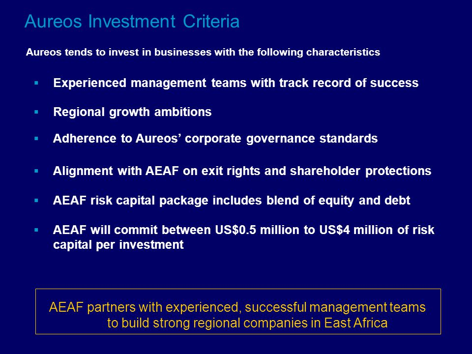  Experienced management teams with track record of success  Regional growth ambitions  Adherence to Aureos' corporate governance standards  Alignment with AEAF on exit rights and shareholder protections  AEAF risk capital package includes blend of equity and debt  AEAF will commit between US$0.5 million to US$4 million of risk capital per investment AEAF partners with experienced, successful management teams to build strong regional companies in East Africa Aureos Investment Criteria Aureos tends to invest in businesses with the following characteristics