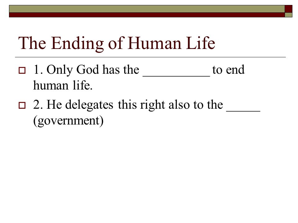 The Ending of Human Life  1. Only God has the __________ to end human life.