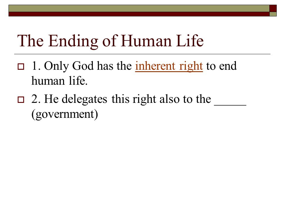 The Ending of Human Life  1. Only God has the inherent right to end human life.