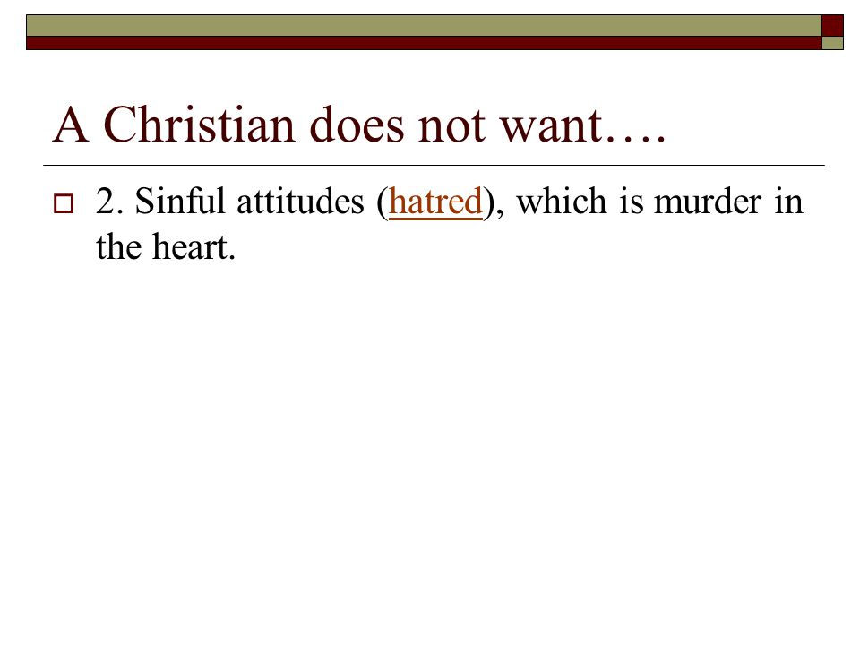 A Christian does not want….  2. Sinful attitudes (hatred), which is murder in the heart.