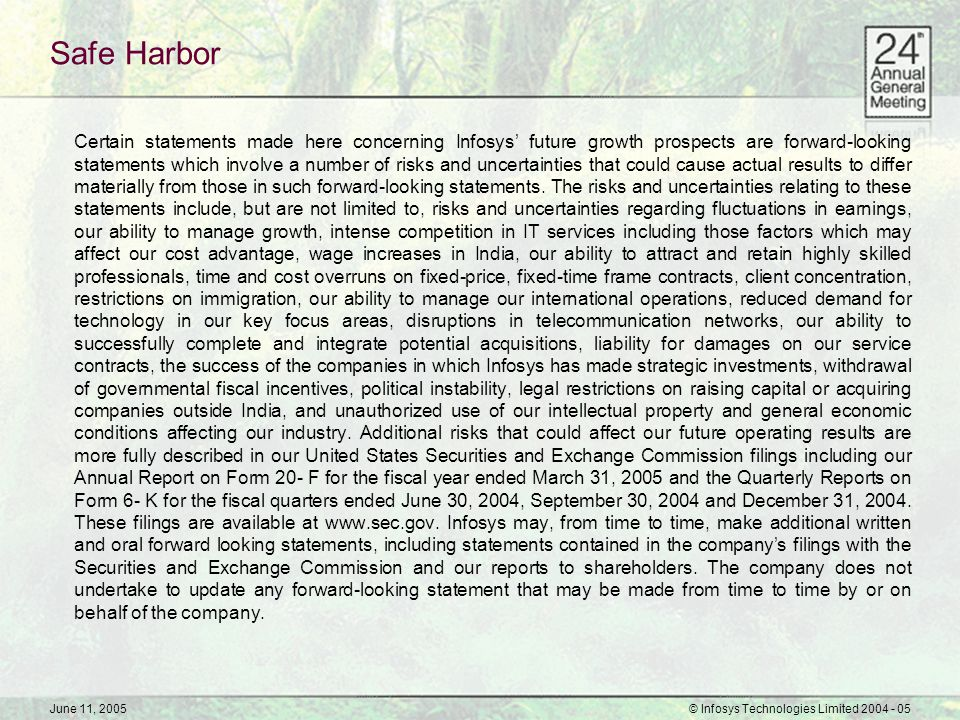 June 11, 2005© Infosys Technologies Limited 2004 - 05 Growth and Consolidation… High Paced Internal Change Business reorganization New services and solutions Infosys Consulting Infosys Australia Infosys China Business process improvement Branding of Infosys predictability Performance Outcomes Visible change in client perception GDM is not all about cost, it is about creation of value GDM creates the headroom for re-architecting business 8 customers over US$ 40 million and 166 customers over US$ 1 million Revenue and earnings* growth of 46.9% and 48.5% respectively * before exceptional items