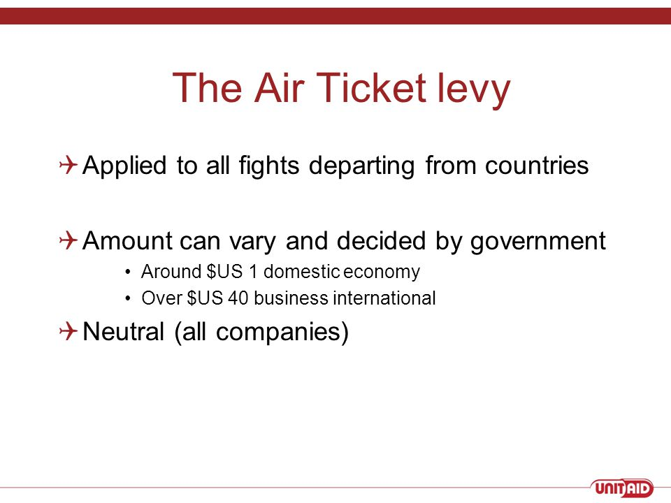 The Air Ticket levy  Applied to all fights departing from countries  Amount can vary and decided by government Around $US 1 domestic economy Over $US 40 business international  Neutral (all companies)