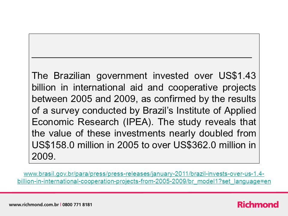 _________________________________________ The Brazilian government invested over US$1.43 billion in international aid and cooperative projects between 2005 and 2009, as confirmed by the results of a survey conducted by Brazil's Institute of Applied Economic Research (IPEA).