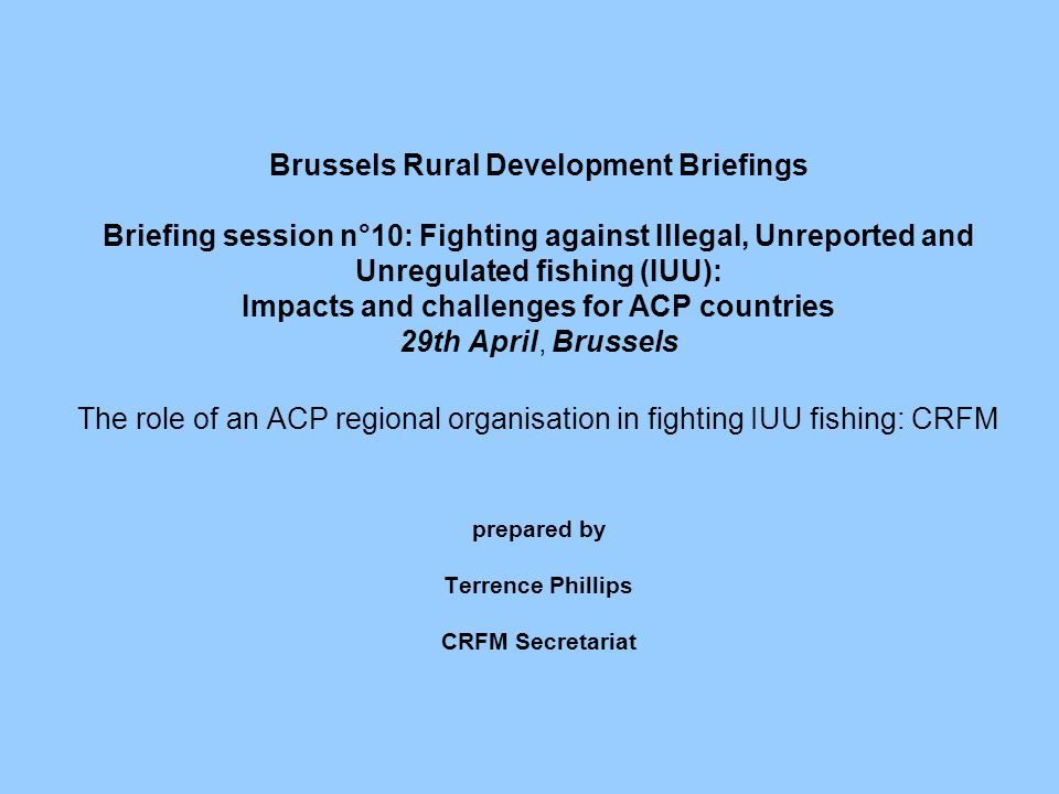 Brussels Rural Development Briefings Briefing session n°10: Fighting against Illegal, Unreported and Unregulated fishing (IUU): Impacts and challenges for ACP countries 29th April, Brussels The role of an ACP regional organisation in fighting IUU fishing: CRFM prepared by Terrence Phillips CRFM Secretariat