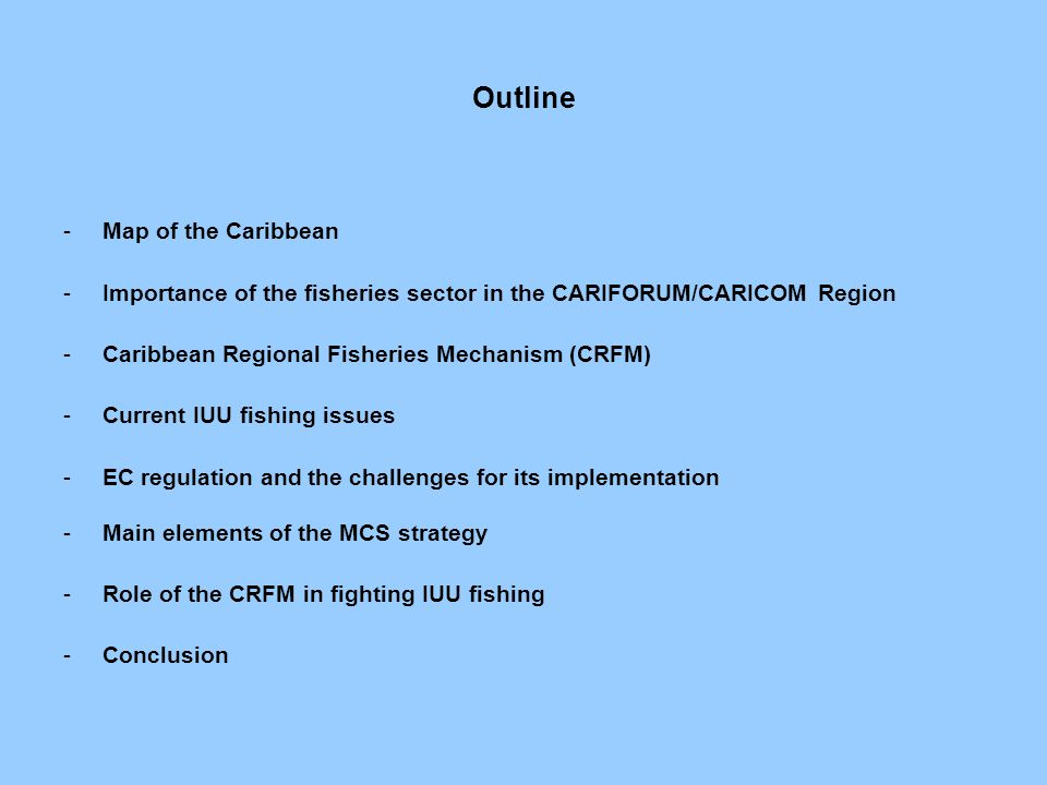 Outline -Map of the Caribbean -Importance of the fisheries sector in the CARIFORUM/CARICOM Region -Caribbean Regional Fisheries Mechanism (CRFM) -Current IUU fishing issues -EC regulation and the challenges for its implementation -Main elements of the MCS strategy -Role of the CRFM in fighting IUU fishing -Conclusion