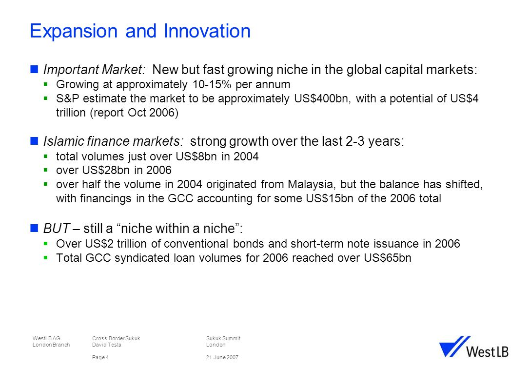 WestLB AG Cross-Border Sukuk Sukuk Summit London Branch David TestaLondon Page 521 June 2007 Expansion & Innovation A new product - the first GCC sovereign Sukuk issued in 2001 Rapid growth  2005 volume of issuance: 55 issues in 2005 raising US$9.6bn*  2006 volume of issuance: 66 issues raising US$17.0bn*  2007: 40 issues totalling US$33.8bn announced* Volumes in GCC increasing:  2005: 11 issues raising US$2.3bn*  2006: 17 issues raising US$6.4bn*  2007: US$50bn commonly forecast* * Source: IFIS