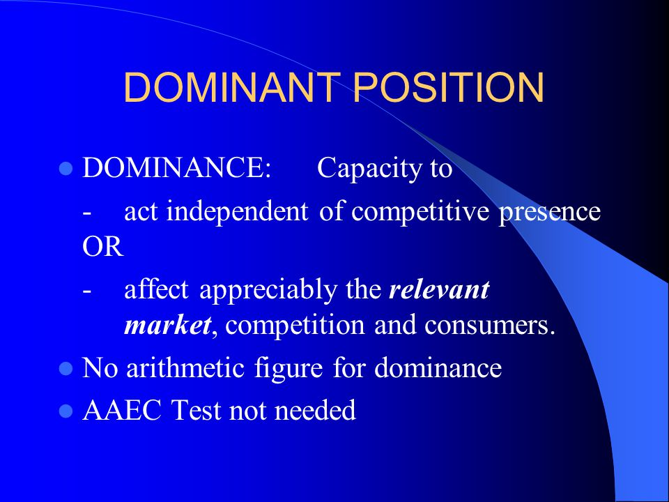 DOMINANT POSITION DOMINANCE: Capacity to - act independent of competitive presence OR -affect appreciably the relevant market, competition and consumers.