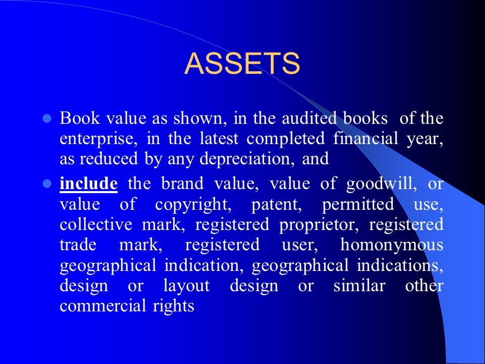 ASSETS Book value as shown, in the audited books of the enterprise, in the latest completed financial year, as reduced by any depreciation, and include the brand value, value of goodwill, or value of copyright, patent, permitted use, collective mark, registered proprietor, registered trade mark, registered user, homonymous geographical indication, geographical indications, design or layout design or similar other commercial rights