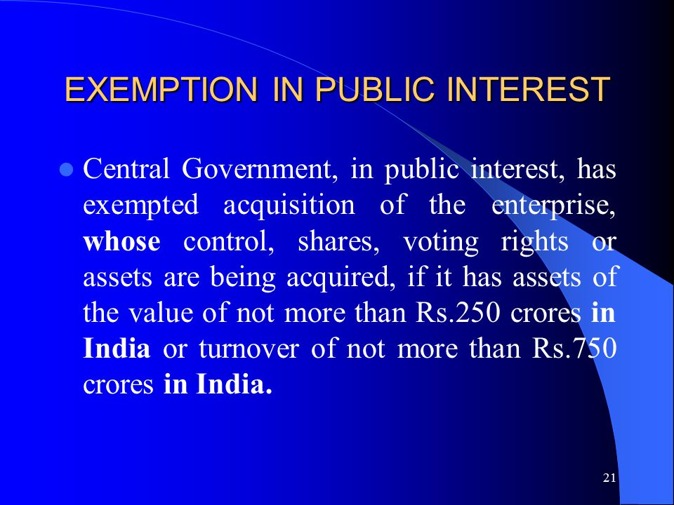 21 EXEMPTION IN PUBLIC INTEREST Central Government, in public interest, has exempted acquisition of the enterprise, whose control, shares, voting rights or assets are being acquired, if it has assets of the value of not more than Rs.250 crores in India or turnover of not more than Rs.750 crores in India.