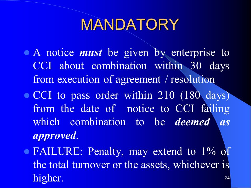 24 MANDATORY A notice must be given by enterprise to CCI about combination within 30 days from execution of agreement / resolution CCI to pass order within 210 (180 days) from the date of notice to CCI failing which combination to be deemed as approved.