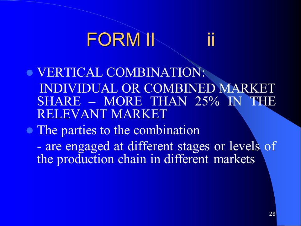 28 FORM II ii VERTICAL COMBINATION: INDIVIDUAL OR COMBINED MARKET SHARE – MORE THAN 25% IN THE RELEVANT MARKET The parties to the combination - are engaged at different stages or levels of the production chain in different markets