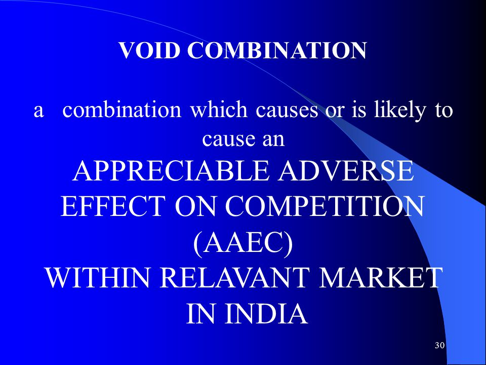 30 VOID COMBINATION a combination which causes or is likely to cause an APPRECIABLE ADVERSE EFFECT ON COMPETITION (AAEC) WITHIN RELAVANT MARKET IN INDIA