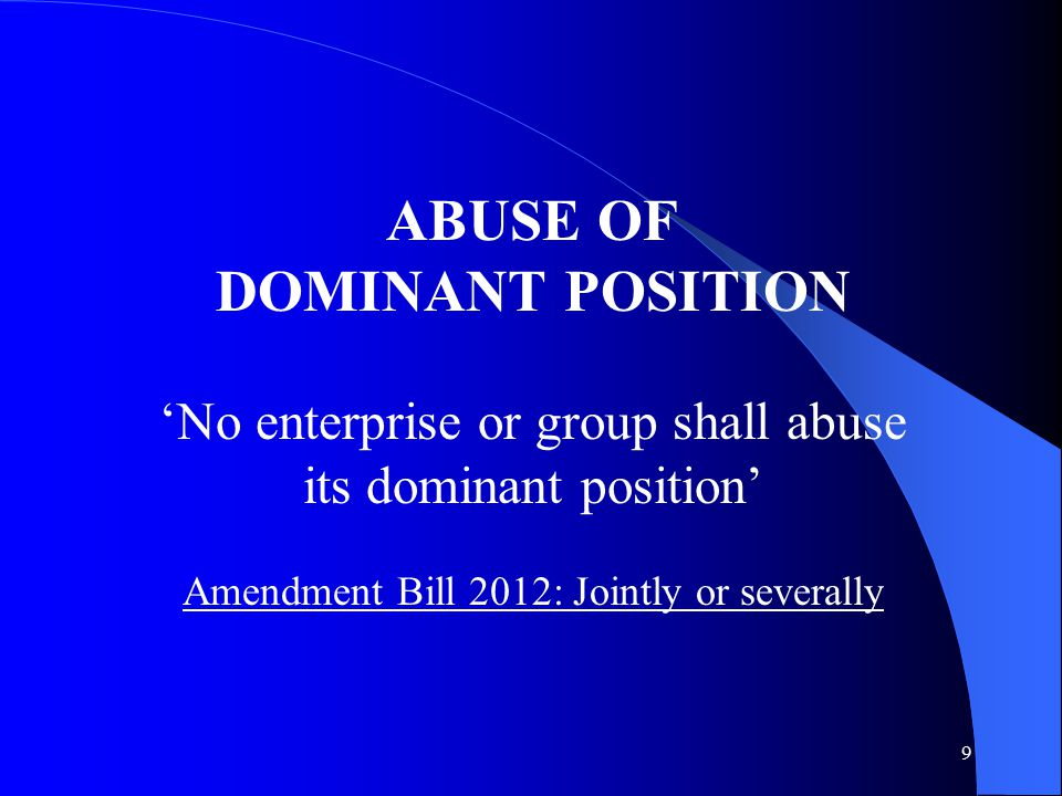9 ABUSE OF DOMINANT POSITION 'No enterprise or group shall abuse its dominant position' Amendment Bill 2012: Jointly or severally