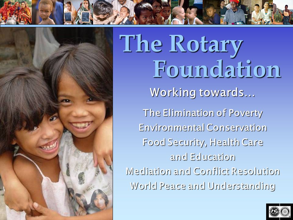 The Rotary Foundation Working towards… The Elimination of Poverty Environmental Conservation Food Security, Health Care and Education Mediation and Co