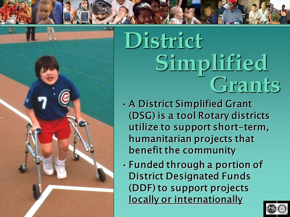 A District Simplified Grant (DSG) is a tool Rotary districts utilize to support short-term, humanitarian projects that benefit the communityA District