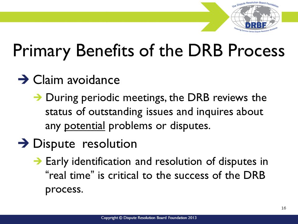 Copyright © Dispute Resolution Board Foundation 2013 Primary Benefits of the DRB Process Claim avoidance During periodic meetings, the DRB reviews the status of outstanding issues and inquires about any potential problems or disputes.