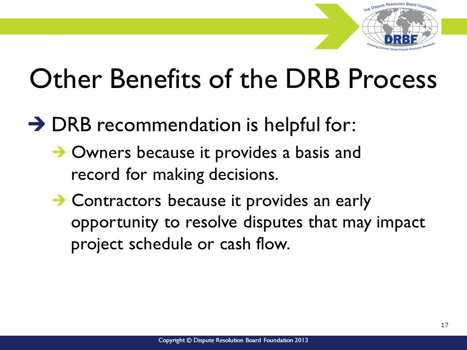 Copyright © Dispute Resolution Board Foundation 2013 Other Benefits of the DRB Process DRB recommendation is helpful for: Owners because it provides a basis and record for making decisions.