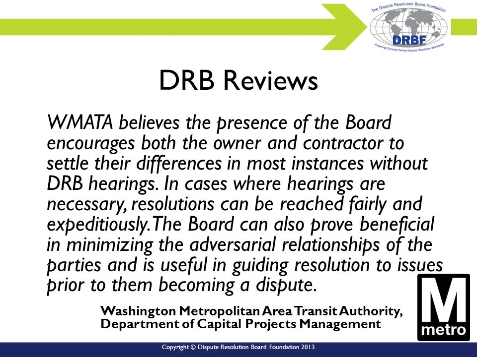 Copyright © Dispute Resolution Board Foundation 2013 DRB Reviews WMATA believes the presence of the Board encourages both the owner and contractor to settle their differences in most instances without DRB hearings.