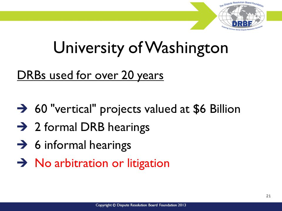 Copyright © Dispute Resolution Board Foundation 2013 University of Washington DRBs used for over 20 years 60 vertical projects valued at $6 Billion 2 formal DRB hearings 6 informal hearings No arbitration or litigation 21