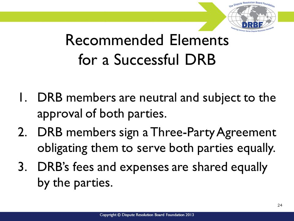 Copyright © Dispute Resolution Board Foundation 2013 Recommended Elements for a Successful DRB 1.DRB members are neutral and subject to the approval of both parties.