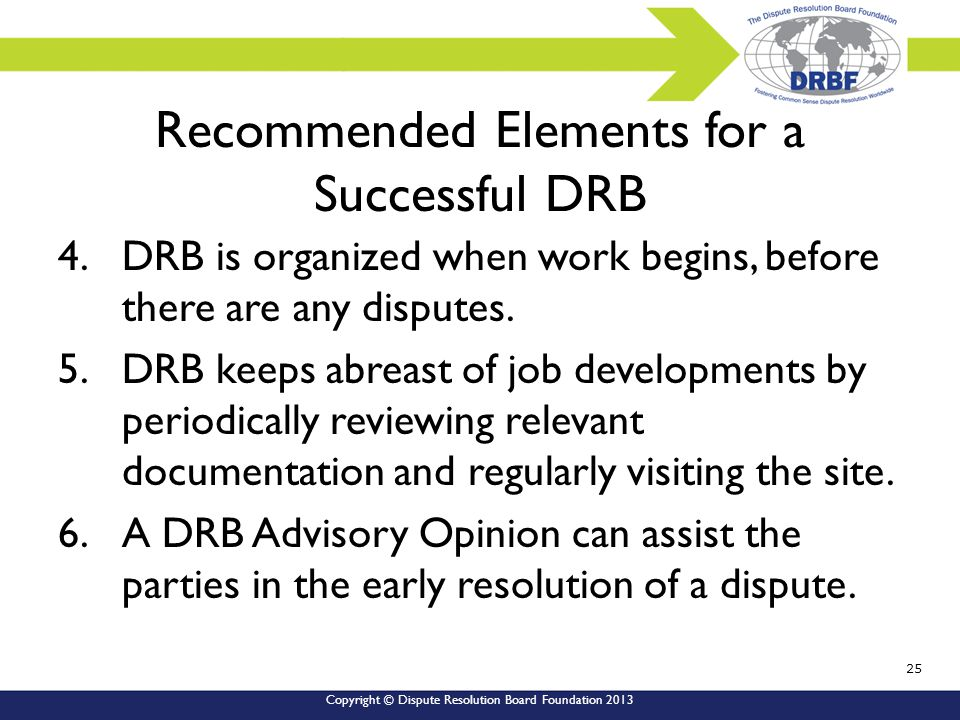 Copyright © Dispute Resolution Board Foundation 2013 Recommended Elements for a Successful DRB 4.DRB is organized when work begins, before there are any disputes.