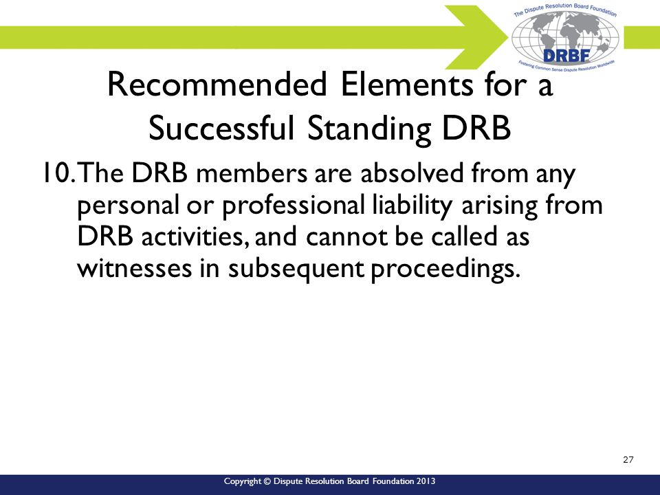 Copyright © Dispute Resolution Board Foundation 2013 Recommended Elements for a Successful Standing DRB 10.The DRB members are absolved from any personal or professional liability arising from DRB activities, and cannot be called as witnesses in subsequent proceedings.
