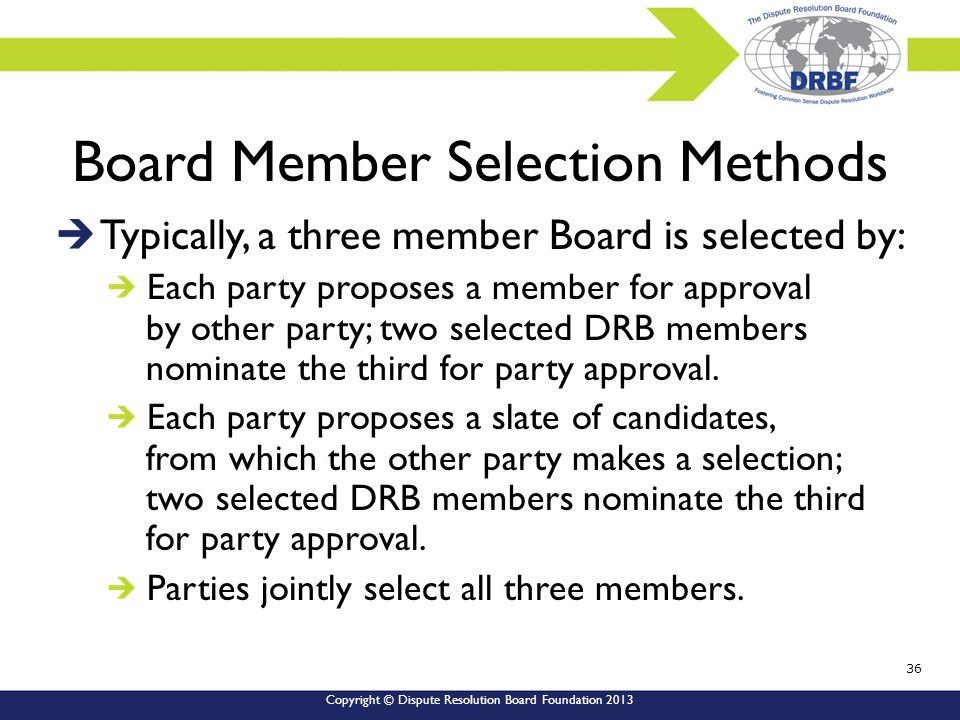 Copyright © Dispute Resolution Board Foundation 2013 Board Member Selection Methods Typically, a three member Board is selected by: Each party proposes a member for approval by other party; two selected DRB members nominate the third for party approval.