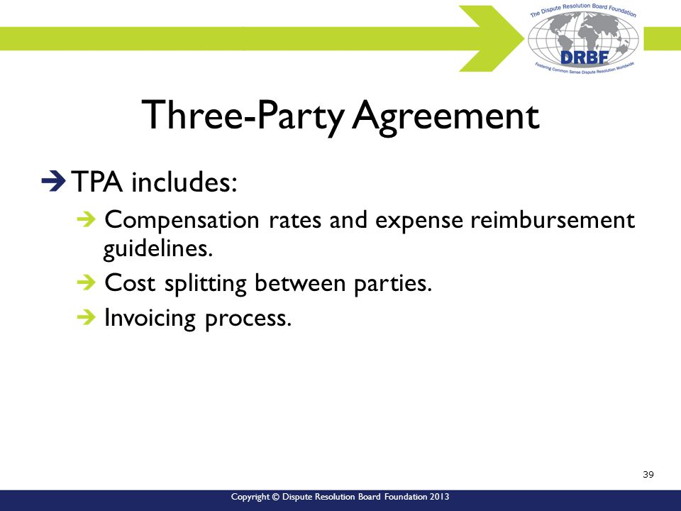 Copyright © Dispute Resolution Board Foundation 2013 Three-Party Agreement TPA includes: Compensation rates and expense reimbursement guidelines.