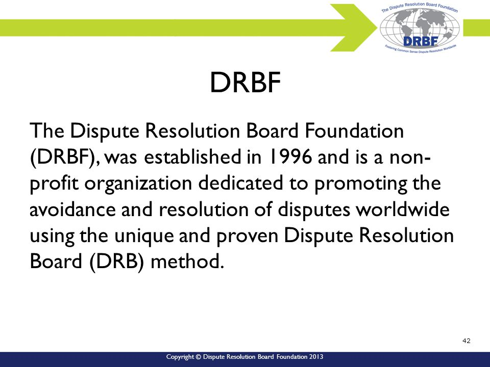 Copyright © Dispute Resolution Board Foundation 2013 DRBF The Dispute Resolution Board Foundation (DRBF), was established in 1996 and is a non- profit organization dedicated to promoting the avoidance and resolution of disputes worldwide using the unique and proven Dispute Resolution Board (DRB) method.