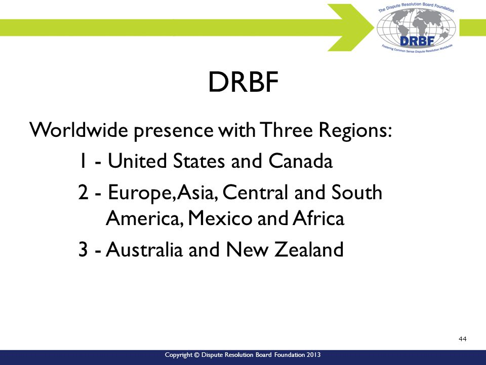 Copyright © Dispute Resolution Board Foundation 2013 DRBF Worldwide presence with Three Regions: 1 - United States and Canada 2 - Europe, Asia, Central and South America, Mexico and Africa 3 - Australia and New Zealand 44
