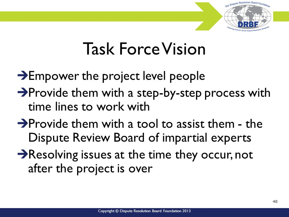 Copyright © Dispute Resolution Board Foundation 2013 Task Force Vision Empower the project level people Provide them with a step-by-step process with time lines to work with Provide them with a tool to assist them - the Dispute Review Board of impartial experts Resolving issues at the time they occur, not after the project is over 48