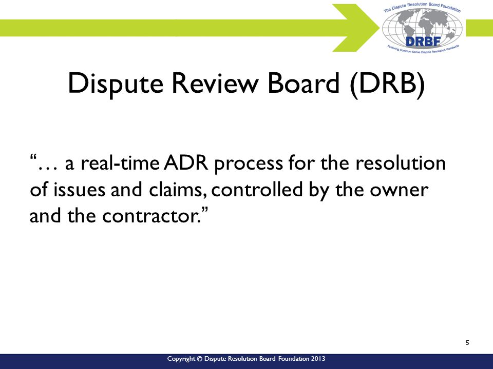 Copyright © Dispute Resolution Board Foundation 2013 Dispute Review Board (DRB) … a real-time ADR process for the resolution of issues and claims, controlled by the owner and the contractor. 5