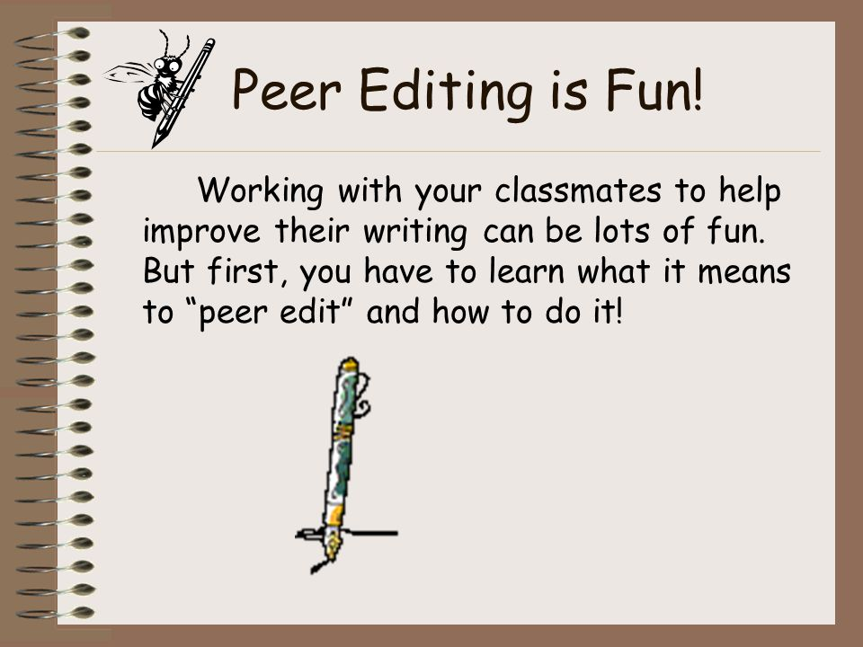 Peer Editing is Fun. Working with your classmates to help improve their writing can be lots of fun.