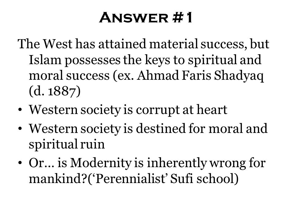 Answer #1 The West has attained material success, but Islam possesses the keys to spiritual and moral success (ex. Ahmad Faris Shadyaq (d. 1887) Weste