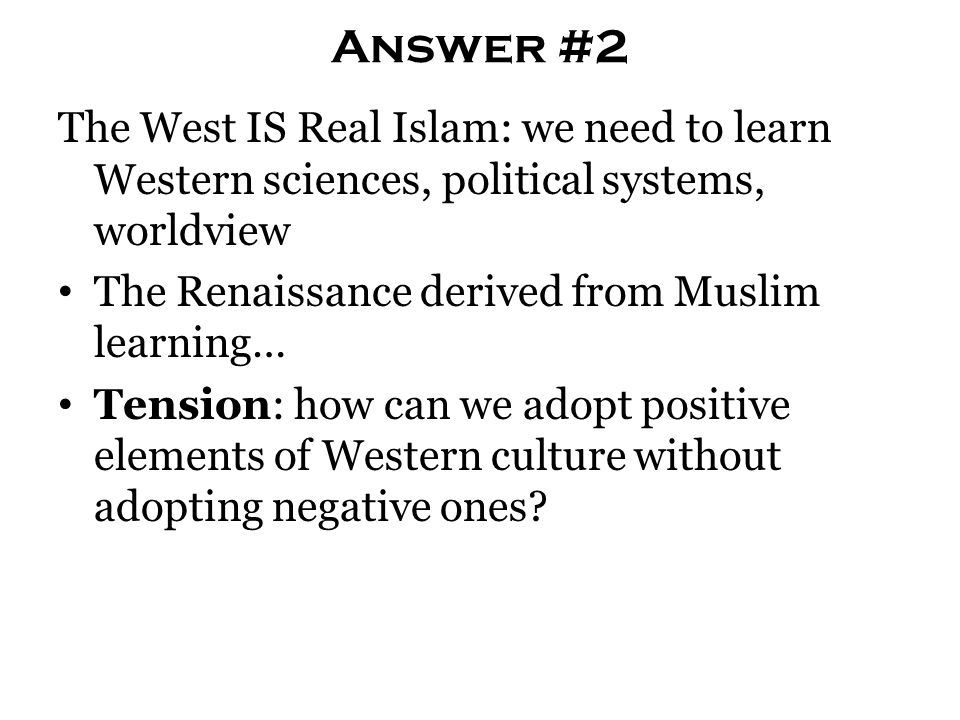 Answer #2 The West IS Real Islam: we need to learn Western sciences, political systems, worldview The Renaissance derived from Muslim learning… Tensio