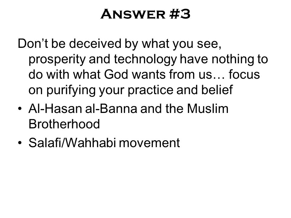 Answer #3 Don't be deceived by what you see, prosperity and technology have nothing to do with what God wants from us… focus on purifying your practice and belief Al-Hasan al-Banna and the Muslim Brotherhood Salafi/Wahhabi movement