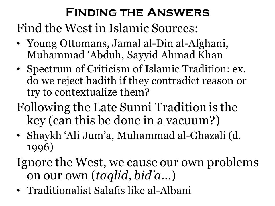 Finding the Answers Find the West in Islamic Sources: Young Ottomans, Jamal al-Din al-Afghani, Muhammad 'Abduh, Sayyid Ahmad Khan Spectrum of Criticism of Islamic Tradition: ex.