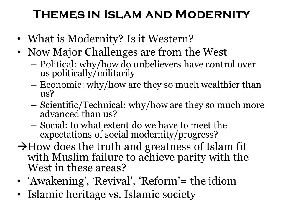 Themes in Islam and Modernity What is Modernity? Is it Western? Now Major Challenges are from the West – Political: why/how do unbelievers have contro