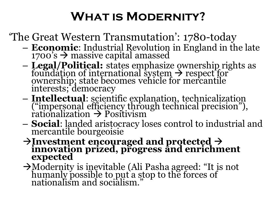 What is Modernity? 'The Great Western Transmutation': 1780-today – Economic: Industrial Revolution in England in the late 1700's  massive capital ama