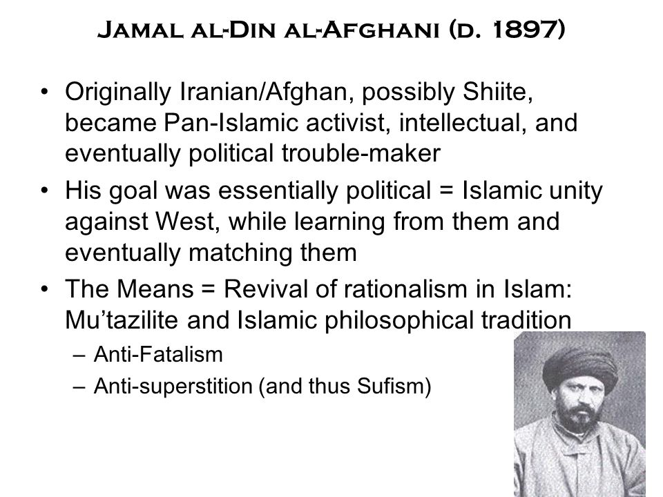 Jamal al-Din al-Afghani (d. 1897) Originally Iranian/Afghan, possibly Shiite, became Pan-Islamic activist, intellectual, and eventually political trou