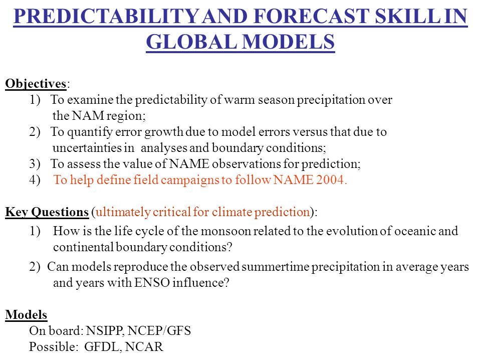 PREDICTABILITY AND FORECAST SKILL IN GLOBAL MODELS Objectives: 1) To examine the predictability of warm season precipitation over the NAM region; 2) To quantify error growth due to model errors versus that due to uncertainties in analyses and boundary conditions; 3) To assess the value of NAME observations for prediction; 4)To help define field campaigns to follow NAME 2004.