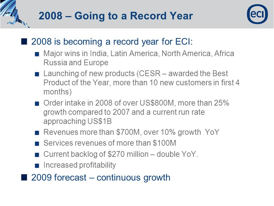 2008 – Going to a Record Year 2008 is becoming a record year for ECI: Major wins in India, Latin America, North America, Africa Russia and Europe Launching of new products (CESR – awarded the Best Product of the Year, more than 10 new customers in first 4 months) Order intake in 2008 of over US$800M, more than 25% growth compared to 2007 and a current run rate approaching US$1B Revenues more than $700M, over 10% growth YoY Services revenues of more than $100M Current backlog of $270 million – double YoY.